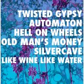 TWISTED GYPSY, AUTOMATON, HELL ON WHEELS, OLD MAN'S MONEY, SILVERCAVE, LIKE WINE LIKE WATER
