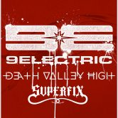 9 ELECTRIC, DEATH VALLEY HIGH, SUPERFIX
