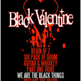 BLACK VALENTINE, REIGN OF Z, SIX PACK OF DOOM, GUITAR & WHISKEY, PART ONE TRIBE, WE ARE THE BLACK THINGS