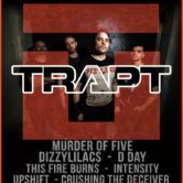 TRAPT, MURDER OF FIVE, DIZZYLILACS, D-DAY, THIS FIRE BURNS, INTENSITY, UPSHIFT, CRUSHING THE DECEIVER