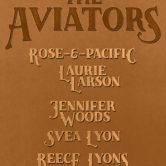THE AVIATORS, ROSE & PACIFIC, LAURIE LARSON, JENNIFER WOODS, SVEA LYON, REECE LYONS