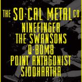 THE SO-CAL METAL CO., NINEFINGER, THE SWANSONS, Q-BOMB, POINT ANTOGONIST, SIDDHARTHA